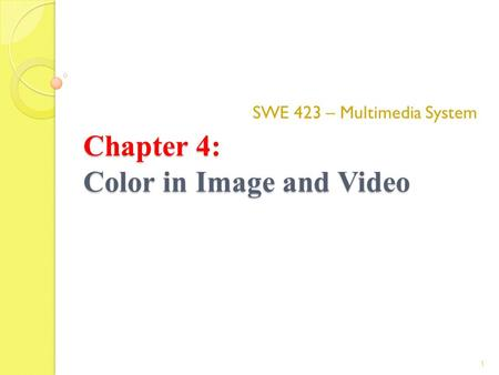 Chapter 4: Color in Image and Video SWE 423 – Multimedia System 1.