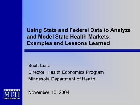Using State and Federal Data to Analyze and Model State Health Markets: Examples and Lessons Learned Scott Leitz Director, Health Economics Program Minnesota.