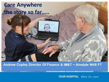 Andrew Copley Director Of Finance & IM&T ~ Airedale NHS FT Care Anywhere the story so far…..