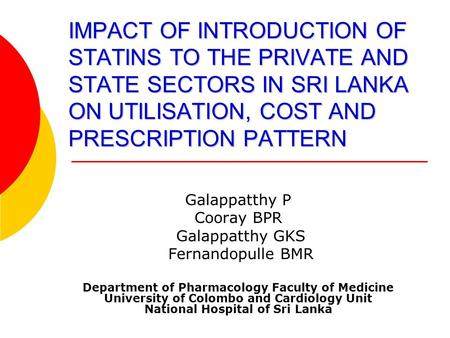 IMPACT OF INTRODUCTION OF STATINS TO THE PRIVATE AND STATE SECTORS IN SRI LANKA ON UTILISATION, COST AND PRESCRIPTION PATTERN Galappatthy P Cooray BPR.