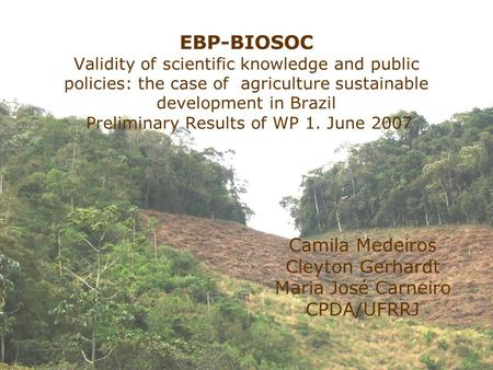 Camila Medeiros Cleyton Gerhardt Maria José Carneiro CPDA/UFRRJ EBP-BIOSOC Validity of scientific knowledge and public policies: the case of agriculture.