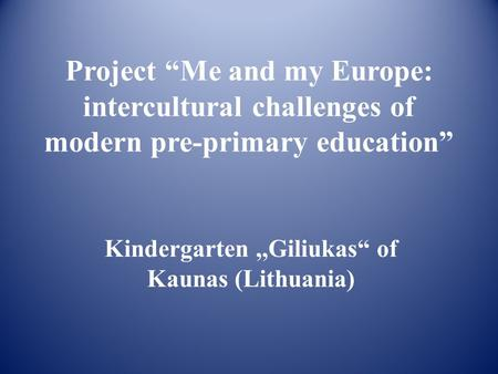 "Project ""Me and my Europe: intercultural challenges of modern pre-primary education"" Kindergarten,,Giliukas"" of Kaunas (Lithuania)"