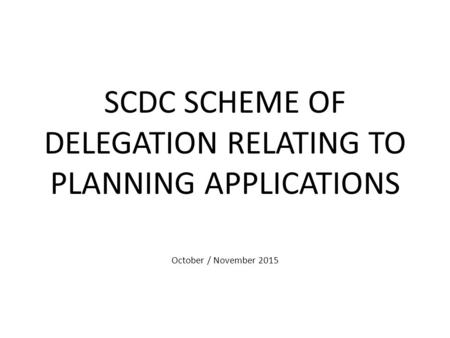 SCDC SCHEME OF DELEGATION RELATING TO PLANNING APPLICATIONS October / November 2015.