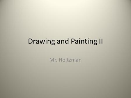Drawing and Painting II Mr. Holtzman. A little about me… 2003 CD East Graduate 5 th year teacher, 4 th at East 2007 Graduate from Ohio University Pursuing.