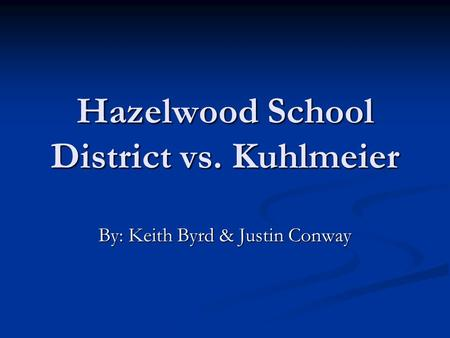 Hazelwood School District vs. Kuhlmeier By: Keith Byrd & Justin Conway.