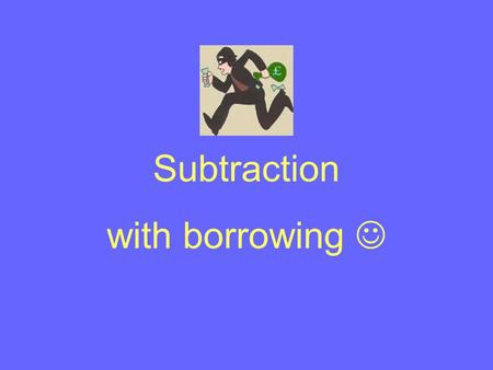 Subtraction with borrowing. SUBTRACTION WITH BORROWING Start with the right-hand column as usual. 63 - 27 When you try to take the 7 away from the 3,