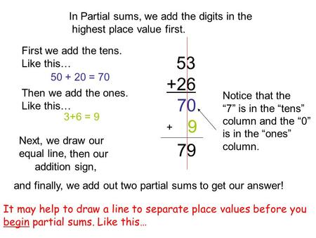 "53 +26 In Partial sums, we add the digits in the highest place value first. First we add the tens. Like this… 50 + 20 = 70 70 Notice that the ""7"" is in."