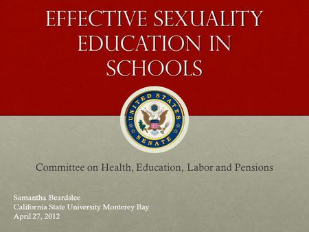 Effective Sexuality Education in schools Committee on Health, Education, Labor and Pensions Samantha Beardslee California State University Monterey Bay.