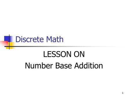 1 Discrete Math LESSON ON Number Base Addition. 2 Objective In this lesson you'll learn how to do simple addition in Base 2, 8, and 16. It is essentially.