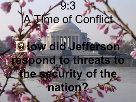 A Time of Conflict 9:3 A Time of Conflict How did Jefferson respond to threats to the security of the nation?