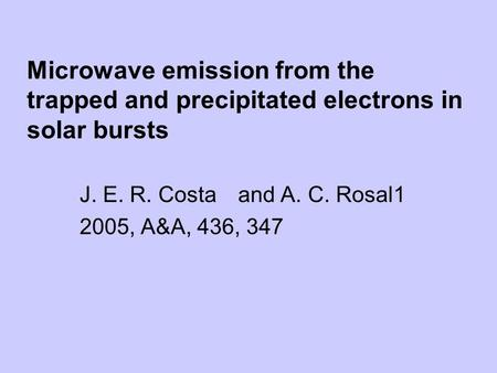Microwave emission from the trapped and precipitated electrons in solar bursts J. E. R. Costa and A. C. Rosal1 2005, A&A, 436, 347.