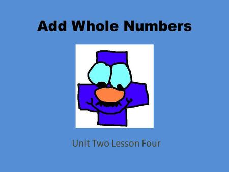 Add Whole Numbers Unit Two Lesson Four. Objectives Explain and apply standard step-by-step approaches for addition. Determine the sum or difference of.