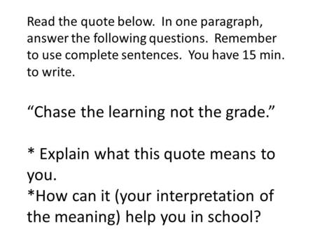 "Read the quote below. In one paragraph, answer the following questions. Remember to use complete sentences. You have 15 min. to write. ""Chase the learning."