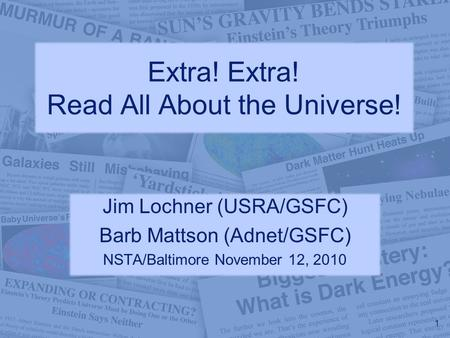 Extra! Extra! Read All About the Universe! Jim Lochner (USRA/GSFC) Barb Mattson (Adnet/GSFC) NSTA/Baltimore November 12, 2010 1.