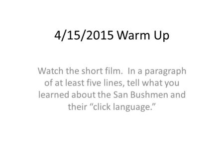 "4/15/2015 Warm Up Watch the short film. In a paragraph of at least five lines, tell what you learned about the San Bushmen and their ""click language."""