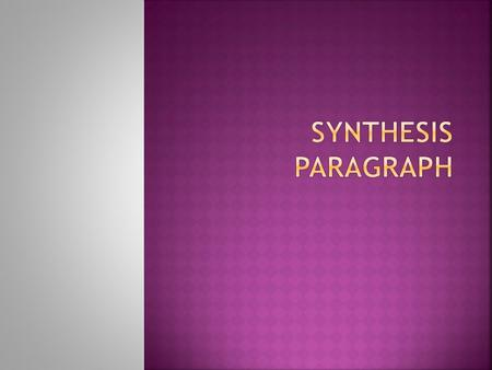  Synthesis means combining separate elements to form a coherent whole.  A synthesis paragraph will bring together  your research and  your analysis.