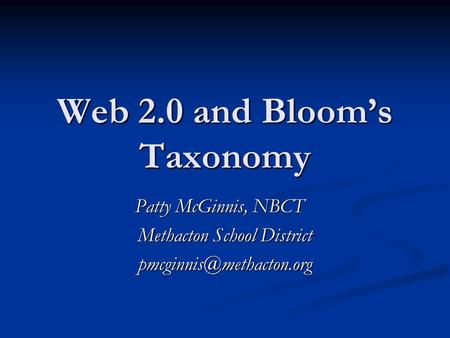 Web 2.0 and Bloom's Taxonomy Patty McGinnis, NBCT Methacton School District