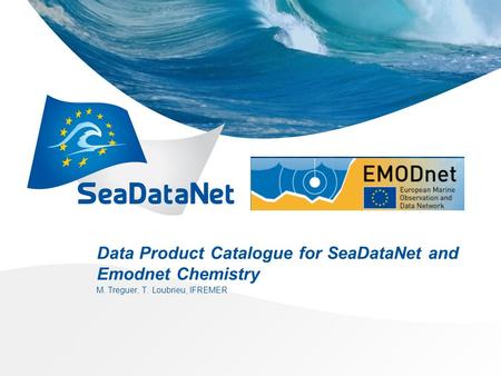 Data Product Catalogue for SeaDataNet and Emodnet Chemistry M. Treguer, T. Loubrieu, IFREMER.