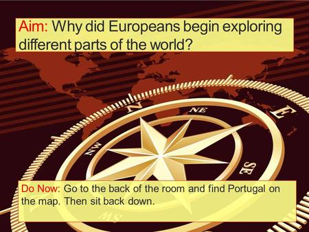 Aim: Why did Europeans begin exploring different parts of the world? Do Now: Go to the back of the room and find Portugal on the map. Then sit back down.