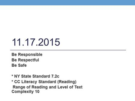 11.17.2015 Be Responsible Be Respectful Be Safe * NY State Standard 7.2c * CC Literacy Standard (Reading) Range of Reading and Level of Text Complexity.