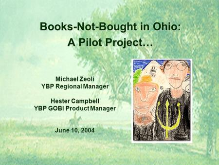 Michael Zeoli YBP Regional Manager Hester Campbell YBP GOBI Product Manager June 10, 2004 Books-Not-Bought in Ohio: A Pilot Project…