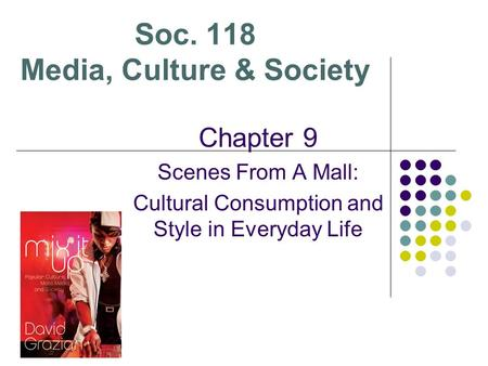 Soc. 118 Media, Culture & Society Chapter 9 Scenes From A Mall: Cultural Consumption and Style in Everyday Life.