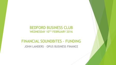 BEDFORD BUSINESS CLUB WEDNESDAY 10 TH FEBRUARY 2016 FINANCIAL SOUNDBITES - FUNDING JOHN LANDERS – OPUS BUSINESS FINANCE.