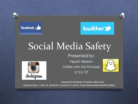 Social Media Safety Presented by: Fayzeh Madani Coffee with the Principal 2/11/15 Created By University of Houston Clear Lake Anderson-Flynn, J., Ham,