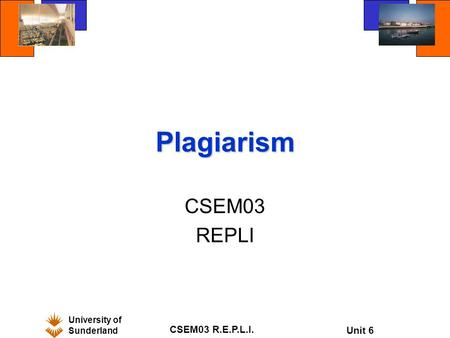 University of Sunderland CSEM03 R.E.P.L.I. Unit 6 Plagiarism CSEM03 REPLI.