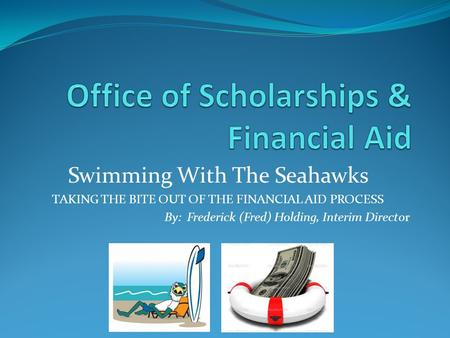 Swimming With The Seahawks TAKING THE BITE OUT OF THE FINANCIAL AID PROCESS By: Frederick (Fred) Holding, Interim Director.