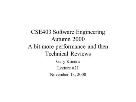 CSE403 Software Engineering Autumn 2000 A bit more performance and then Technical Reviews Gary Kimura Lecture #21 November 13, 2000.