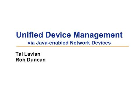 Unified Device Management via Java-enabled Network Devices Tal Lavian Rob Duncan.