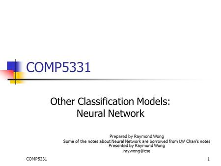 COMP53311 Other Classification Models: Neural Network Prepared by Raymond Wong Some of the notes about Neural Network are borrowed from LW Chan's notes.
