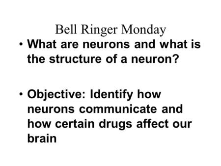 Bell Ringer Monday What are neurons and what is the structure of a neuron? Objective: Identify how neurons communicate and how certain drugs affect our.