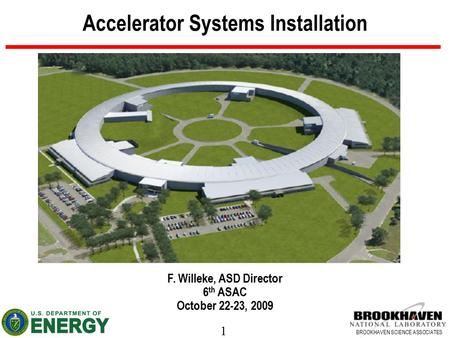 1 BROOKHAVEN SCIENCE ASSOCIATES Accelerator Systems Installation F. Willeke, ASD Director 6 th ASAC October 22-23, 2009.