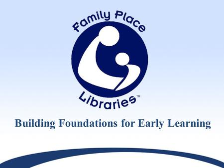 Building Foundations for Early Learning. The Mission of the Public Library is to Support Life Long Learning.