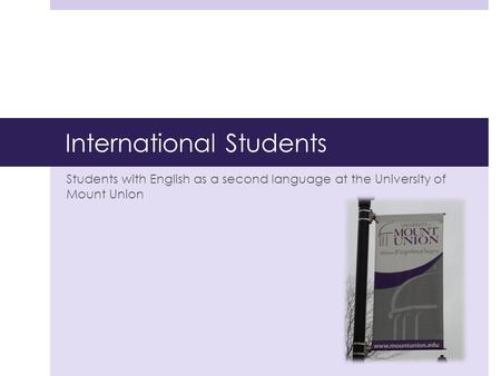 International Students Students with English as a second language at the University of Mount Union.