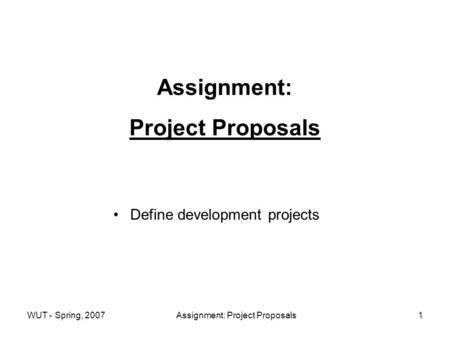 WUT - Spring, 2007Assignment: Project Proposals1 Assignment: Project Proposals Define development projects.
