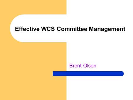 Effective WCS Committee Management Brent Olson. 1/12/06 GBOlson Effective WCS Committee Management Learning Objectives – Understand that Rotary Clubs.