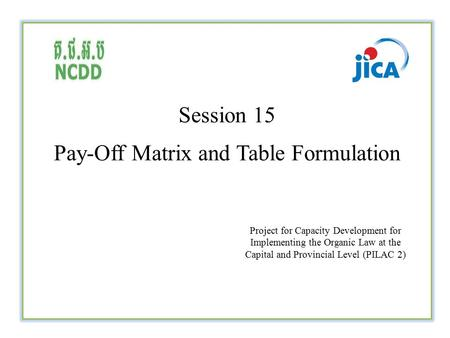 Session 15 Pay-Off Matrix and Table Formulation Project for Capacity Development for Implementing the Organic Law at the Capital and Provincial Level (PILAC.