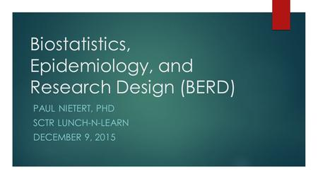 Biostatistics, Epidemiology, and Research Design (BERD) PAUL NIETERT, PHD SCTR LUNCH-N-LEARN DECEMBER 9, 2015.