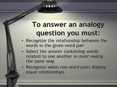 To answer an analogy question you must: Recognize the relationship between the words in the given word pair Select the answer containing words related.