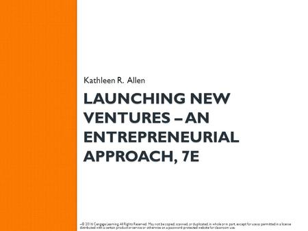 LAUNCHING NEW VENTURES – AN ENTREPRENEURIAL APPROACH, 7E Kathleen R. Allen – © 2016 Cengage Learning. All Rights Reserved. May not be copied, scanned,