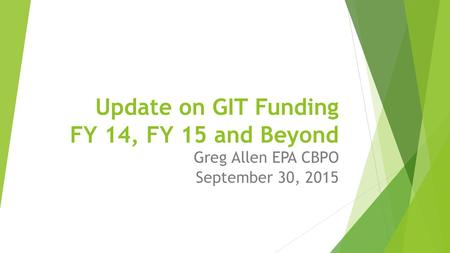 Update on GIT Funding FY 14, FY 15 and Beyond Greg Allen EPA CBPO September 30, 2015.