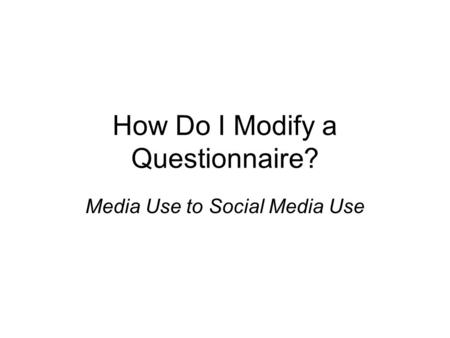 How Do I Modify a Questionnaire? Media Use to Social Media Use.