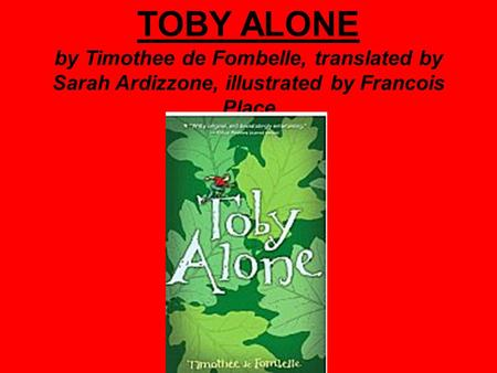 TOBY ALONE by Timothee de Fombelle, translated by Sarah Ardizzone, illustrated by Francois Place.
