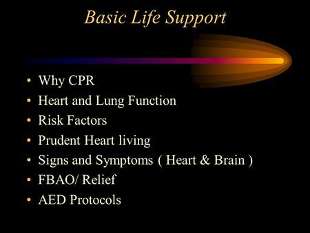 Basic Life Support Why CPR Heart and Lung Function Risk Factors Prudent Heart living Signs and Symptoms ( Heart & Brain ) FBAO/ Relief AED Protocols.