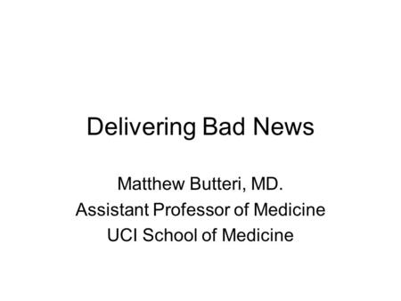 Delivering Bad News Matthew Butteri, MD. Assistant Professor of Medicine UCI School of Medicine.