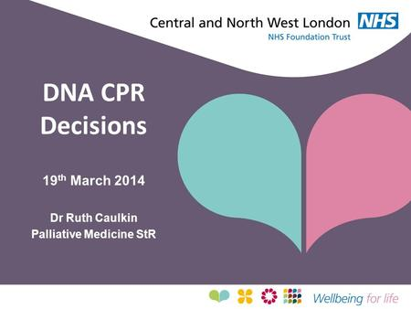DNA CPR Decisions 19 th March 2014 Dr Ruth Caulkin Palliative Medicine StR.