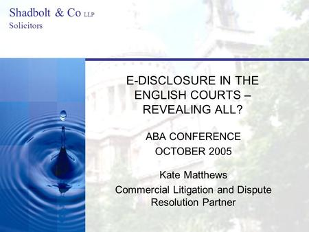 Shadbolt & Co LLP Solicitors E-DISCLOSURE IN THE ENGLISH COURTS – REVEALING ALL? ABA CONFERENCE OCTOBER 2005 Kate Matthews Commercial Litigation and Dispute.